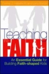 Teaching the Faith: An Essential Guide for Building Faith-Shaped Kids