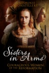 Sisters In Arms: Courageous Women of the Reformation